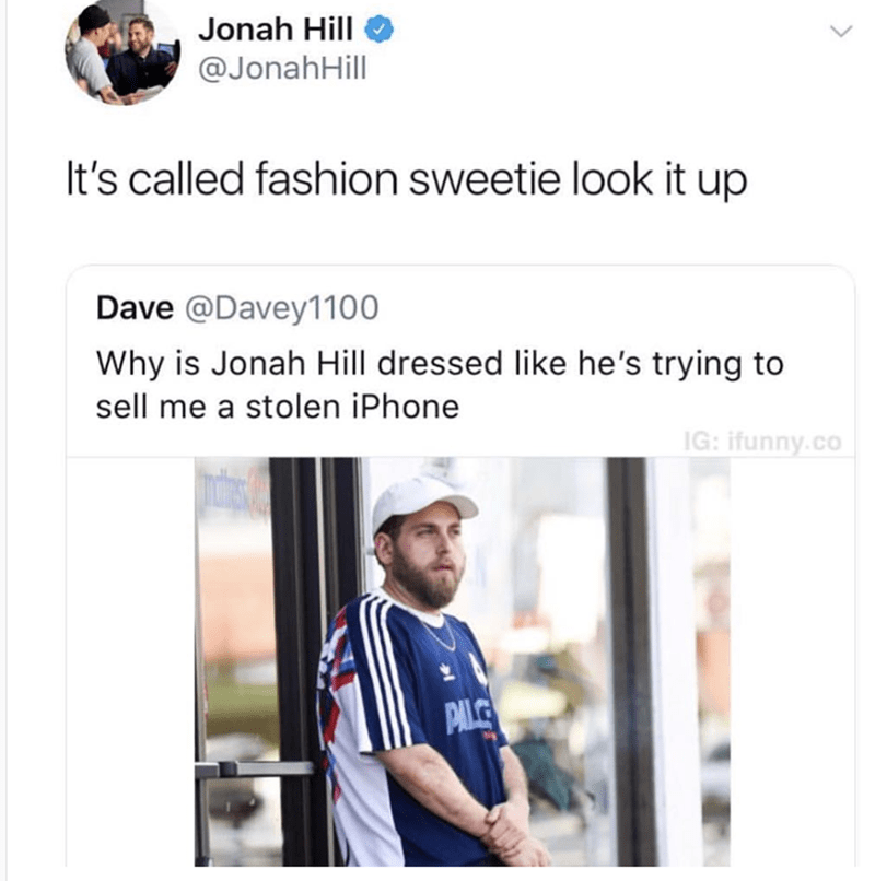 Product - Jonah Hill @JonahHill It's called fashion sweetie look it up Dave @Davey1100 Why is Jonah Hill dressed like he's trying to sell me a stolen iPhone IG: ifunny.co PAL