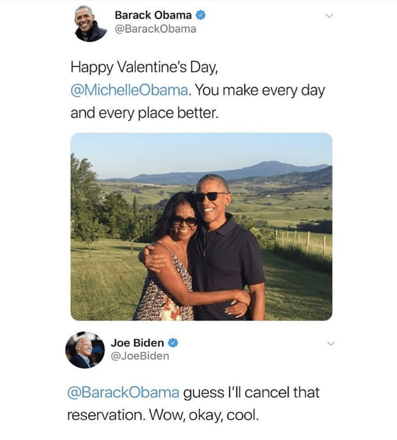 Text - Barack Obama @BarackObama Happy Valentine's Day, @MichelleObama. You make every day and every place better. Joe Biden @JoeBiden @BarackObama guess l'll cancel that reservation. Wow, okay, cool.