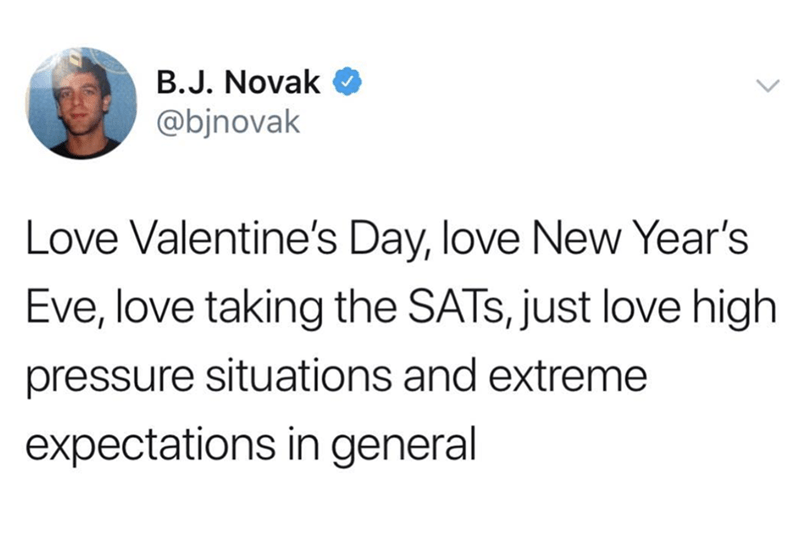 Text - B.J. Novak @bjnovak Love Valentine's Day, love New Year's Eve, love taking the SATS, just love high pressure situations and extreme expectations in general