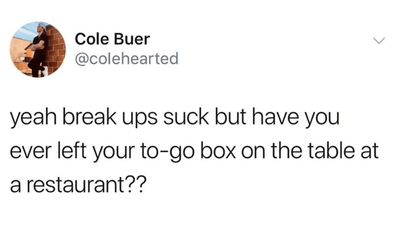 Text - Cole Buer @colehearted yeah break ups suck but have you ever left your to-go box on the table at restaurant??