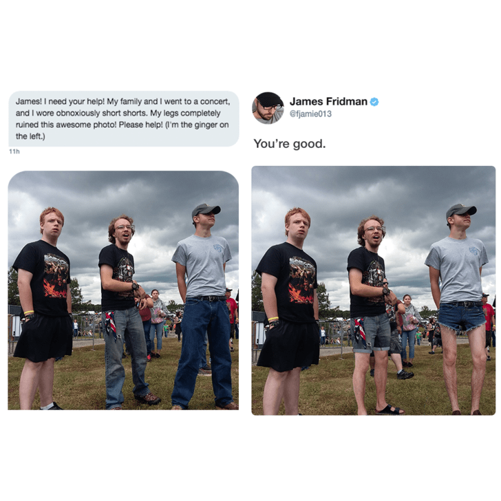 Team - James! I need your help! My family and I went to a concert and I wore obnoxiously short shorts. My legs completely ruined this awesome photo! Please help! (l'm the ginger on the left.) James Fridman @fjamie013 You're good. 11h