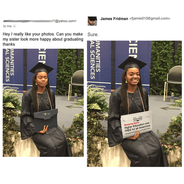 Beanie - 7@yahoo.com> James Fridman <fjamie013@gmail.com> to me Hey I really like your photos. Can you make my sister look more happy about graduating thanks Sure. o Remanities Se theer of Humanities Speit ente NEWSMPER Breaking News Higher Education now FREE for all Americans. dudt De US govemeert CIEN MANITIES AL SCIENCES CIE MANITIES AL SCIENCES