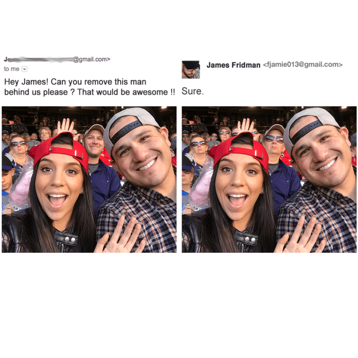 Face - @gmail.com> James Fridman <fjamie013@gmail.com> to me Hey James! Can you remove this man behind us please? That would be awesome !! Sure.