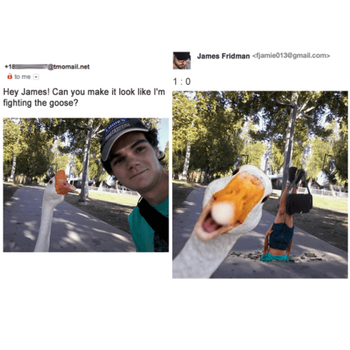 Longboard - James Fridman <fjamie013@gmail.com> r@tmomail. net a to me Hey James! Can you make it look like I'm fighting the goose? 1:0