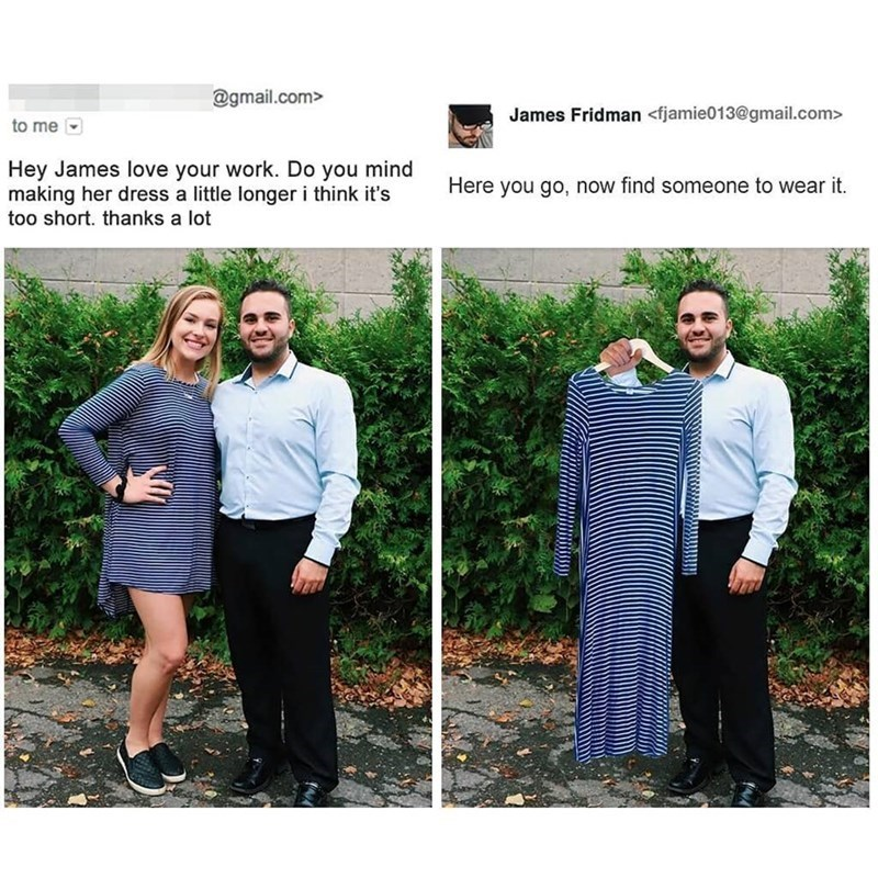 Photograph - @gmail.com> James Fridman <fjamie013@gmail.com> to me Hey James love your work. Do you mind making her dress a little longer i think it's Here you go, now find someone to wear it. too short. thanks a lot