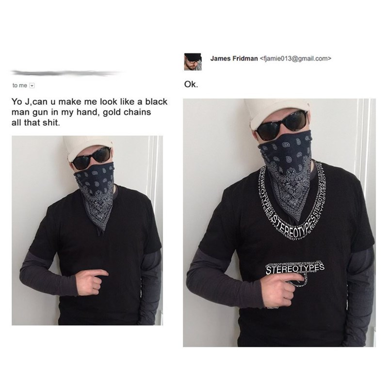 meme - Clothing - James Fridman<fjamie013@gmail.com> Ok. to me Yo J,can u make me look like a black man gun in my hand, gold chains all that shit. STEREOTYPESSBEOYSTEREOTYPE STEREOTYPES