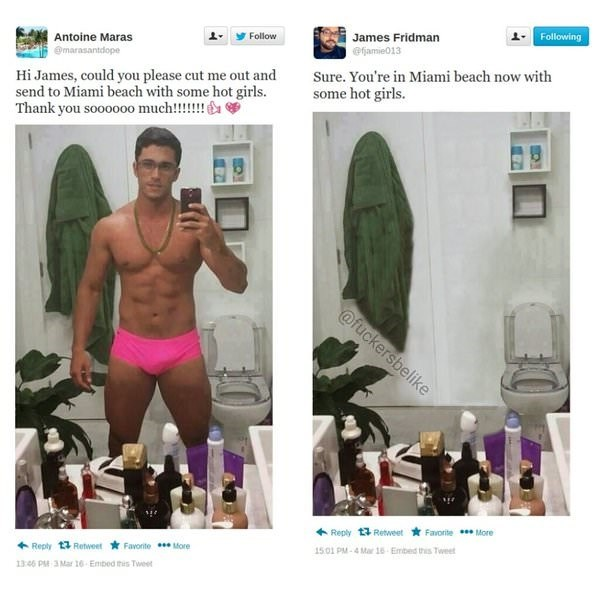 meme - Muscle - Following James Fridman Follow Antoine Maras @famie013 marasantdope Hi James, could you please cut me out and send to Miami beach with some hot girls. Thank you soooo00 much!!!!!! Sure. You're in Miami beach now with some hot girls @fuckersbelike Reply 13 RetweetFavorite More 1501 PM-4 Mar 16-Embed this Tweet Favonite More Reply 13 Retweet 1346 PM 3 Mar 16 Embed this Tweet