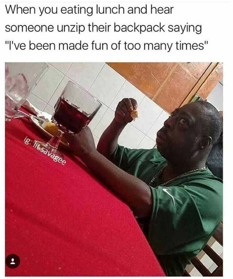 """Drink - When you eating lunch and hear someone unzip their backpack saying """"I've been made fun of too many times"""" ig: lit.savagee"""