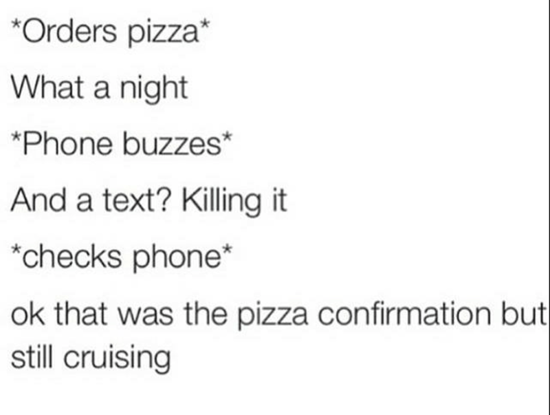 Text - *Orders pizza* What a night *Phone buzzes* And a text? Killing it *checks phone* ok that was the pizza confirmation but still cruising