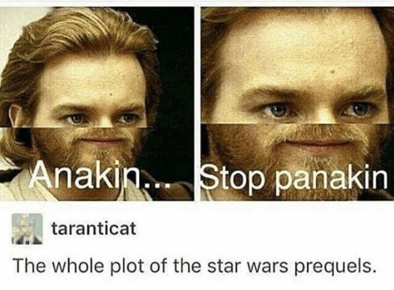 Face - Anakin. Stop panakin taranticat The whole plot of the star wars prequels.