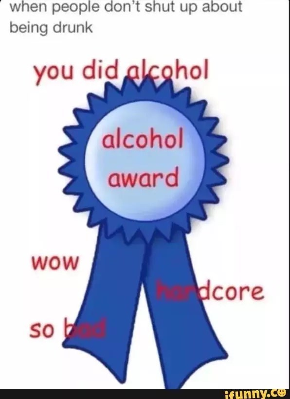 Text - when people don't shut up about being drunk you did alcohol alcohol award wOW dcore so ifunny.co