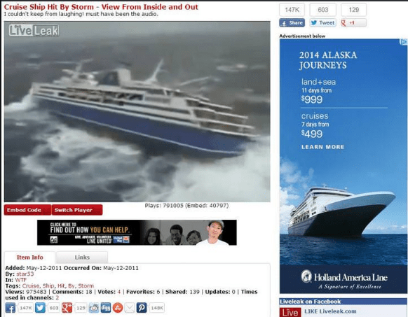 "Water transportation - Cruise Ship Hit By Storm View From Inside and Out I couldn't keep from laughingl must have been the audio 147K 603 129 fShare Tweet Live Leak Advertiseent below 2014 ALASKA JOURNEYS land+sea 11 days from $999 cruises 7 days from $499 LEARN MORE Plays: 791005 (Embed: 40797) Embed Code Switch Player CUCK HERE FIND OUT HOW YOU CAN HELP AAO ""LIVE UNITES Item Info Links Added: May-12-2011 Occurred On: May-12-2011 By: star53 In: WTF Tags: Cruise, Ship, Hit, By, Storm. Views: 975"