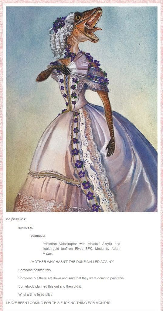 """Victorian fashion - ishipitlikeups: ipomoeaj adamazur """"Victorian Velociraptor with Violets. Acrylic and liquid gold leaf on Rives BFK. Made by Adam Mazur """"MOTHER WHY HASNT THE DUKE CALLED AGAIN? Someone painted this. Someone out there sat down and said that they were going to paint this. Somebody planned this out and then did it. What a time to be alive. IHAVE BEEN LOOKING FOR THIS FUCKING THING FOR MONTHS"""
