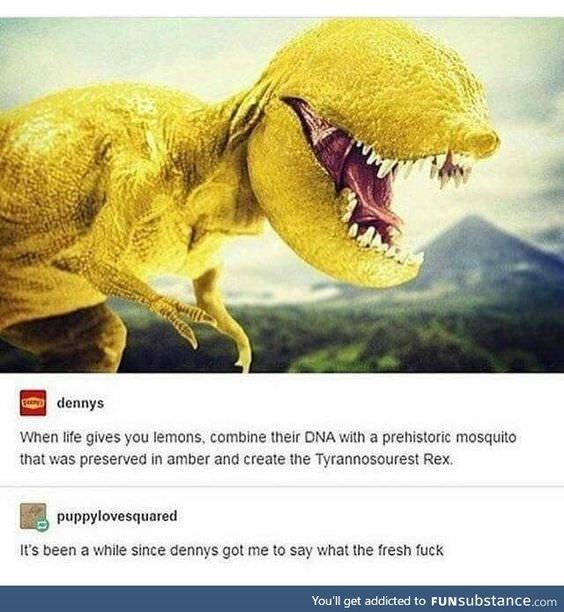 Dinosaur - dennys When life gives you lemons, combine their DNA with a prehistoric mosquito that was preserved in amber and create the Tyrannosourest Rex. puppylovesquared t's been a while since dennys got me to say what the fresh fuck You'll get addicted to FUNSubstance.com