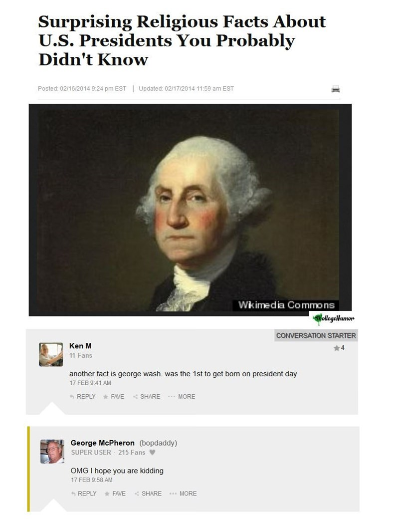 Text - Surprising Religious Facts About U.S. Presidents You Probably Didn't Know Posted: 02/16/2014 9:24 pm EST Updated: 02/17/2014 11:59 am EST Wkimedia Commons ollegelHumor CONVERSATION STARTER Ken M 4 11 Fans another fact is george wash. was the 1st to get born on president day 17 FEB 9:41 AM SHARE REPLY FAVE wwMORE George McPheron (bopdaddy) SUPER USER 215 Fans OMG I hope you are kidding 17 FEB 9:58 AM REPLY SHARE MORE FAVE