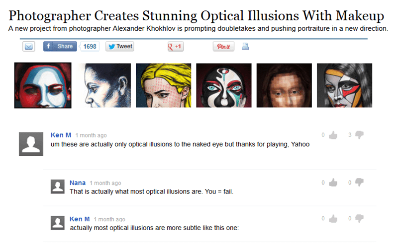 Face - Photographer Creates Stunning Optical Illusions With Makeup A new project from photographer Alexander Khokhlov is prompting doubletakes and pushing portraiture in a new direction +1 f Share 1698 Tweet Pin it Ken M 1 month ago 0 um these are actually only optical illusions to the naked eye but thanks for playing, Yahoo Nana 1 month ago 0 That is actually what most optical illusions are. You fail. 0 Ken M 1 month ago actually most optical illusions are more subtle like this one: