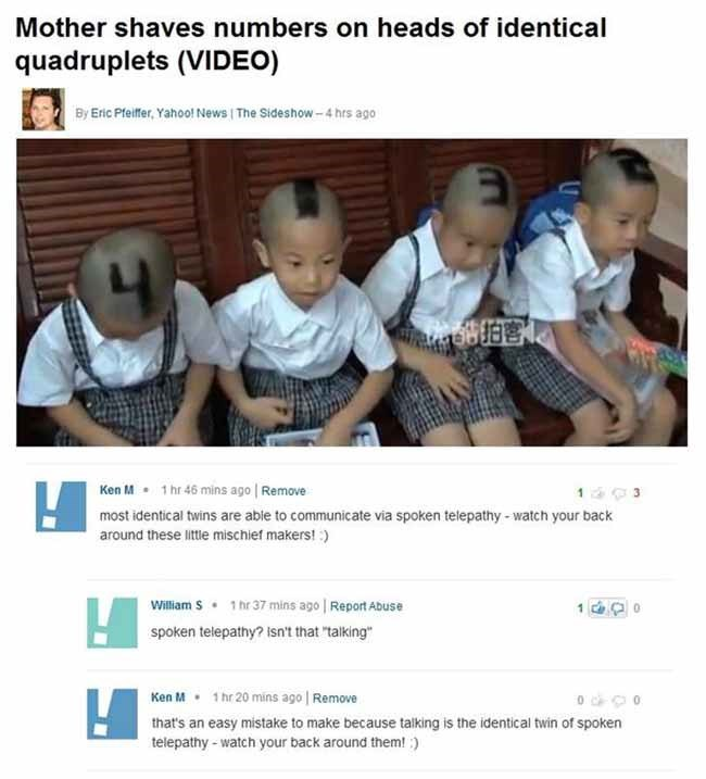 """Text - Mother shaves numbers on heads of identical quadruplets (VIDEO) By Eric Pfeifer, Yahoo! News The Sideshow-4 hrs ago 1 hr 46 mins ago Remove Ken M most identical twins are able to communicate via spoken telepathy -watch your back around these little mischief makers! :) William S 1 hr 37 mins ago Report Abuse spoken telepathy? isn't that """"talking"""" 1 hr 20 mins ago Remove Ken M o30 that's an easy mistake to make because talking is the identical twin of spoken telepathy watch your back around"""