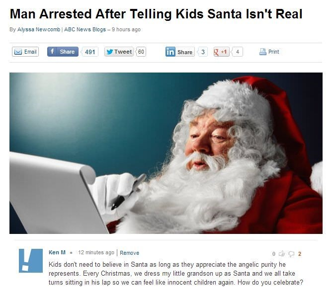 Santa claus - Man Arrested After Telling Kids Santa Isn't Real By Alyssa Newcomb ABC News Blogs -9 hours ago Email f Share Tweet 60 in Share 3 +1 491 4 Print 12 minutes ago Remove Ken M 2 Kids don't need to believe in Santa as long as they appreciate the angelic purity he represents. Every Christmas, we dress my little grandson up as Santa and we all take turns sitting in his lap so we can feel like innocent children again. How do you celebrate?