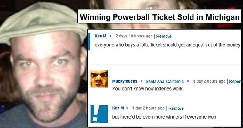 Face - Winning Powerball Ticket Sold in Michigan Ken M 2 days 10 hours ago Remove everyone who buys a lotto ticket should get an equal cut of the money Santa Ana, California 1 day 2 hours ago Report Muckymucks You don't know how lotteries work. Ken M 1 day 2 hours ago Remove but there'd be even more winners if everyone won