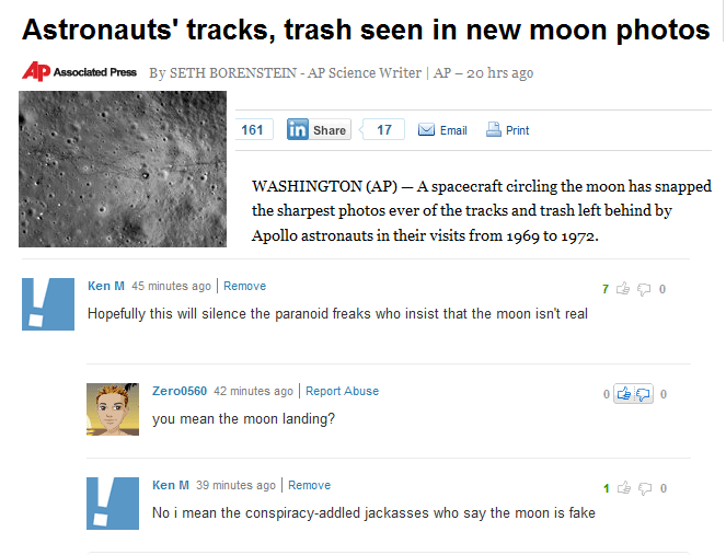 Text - Astronauts' tracks, trash seen in new moon photos AP Associated Press By SETH BORENSTEIN - AP Science Writer | AP - 20 hrs ago 161 in Share Email 17 Print WASHINGTON (AP) - A spacecraft eircling the moon has snapped the sharpest photos ever of the tracks and trash left behind by Apollo astronauts in their visits from 1969 to 1972. Ken M 45 minutes ago Remove 7 Hopefully this will silence the paranoid freaks who insist that the moon isn't real Zero0560 42 minutes ago Report Abuse you mean