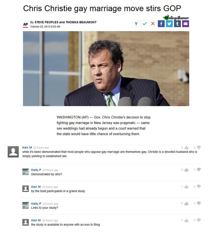 Text - Chris Christie gay marriage move stirs GOP TRollegelHumor By STEVE PEOPLES and THOMAS BEAUMONT Y Xf AP October 22, 2013 8:00 AM WASHINGTON (AP) Gov. Chris Christie's decision to stop fighting gay marriage in New Jersey was pragmatic same sex weddings had already begun and a court warned that the state would have little chance of overturning them. Ken M 23 hours ago while it's been demonstrated that most people who oppose gay marriage are themselves gay, Christie is a devoted husband who i