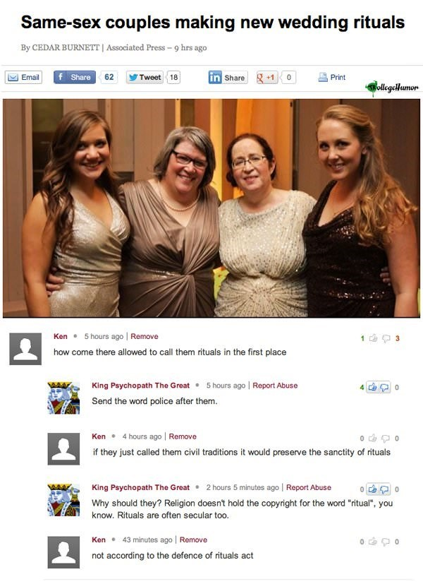 Text - Same-sex couples making new wedding rituals By CEDAR BURNETT| Associated Press-9 hrs ago Share 62 in Share +10 Email Tweet 18 Print ollgelumor 5 hours ago | Remove Ken 3 how come there allowed to call them rituals in the first place King Psychopath The Great 5 hours ago Report Abuse Send the word police after them. 4 hours ago | Remove Ken if they just called them civil traditions it would preserve the sanctity of rituals King Psychopath The Great 2 hours 5 minutes ago Report Abuse Why sh