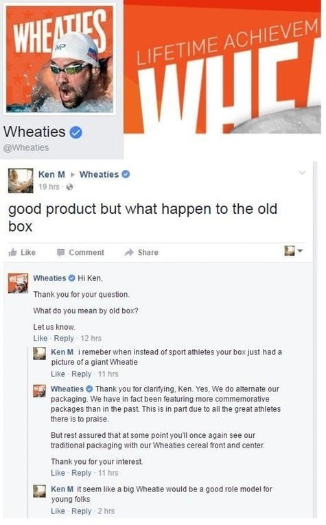 Text - WHEATIES LIFETIME ACHIEVEM у Wheaties @Wheatles Ken M 19 hrs- Wheaties good product but what happen to the old box Like Comment Share Wheaties Hi Ken, Thank you for your question. What do you mean by old box? Let us know. Like Reply 12 hrs Ken M i remeber when instead of sport athletes your box just had a picture of a giant Wheatie Like Reply 11 hrs Wheaties Thank you for clarifying, Ken. Yes, We do alternate our packaging. We have in fact been featuring more commemorative packages than i