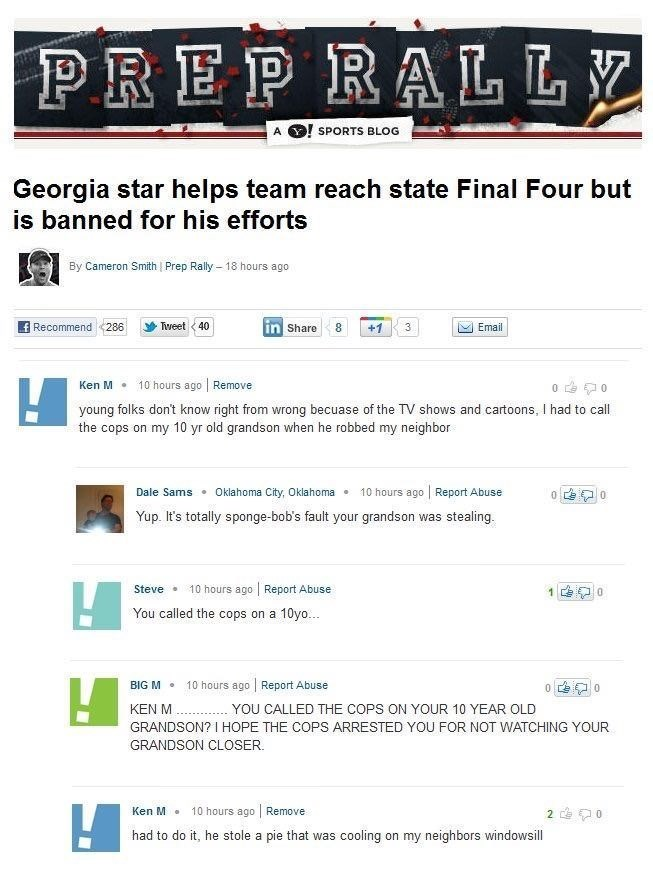 Text - PREP RALLY SPORTS BLOG Georgia star helps team reach state Final Four but is banned for his efforts By Cameron Smith Prep Rally 18 hours ago Tweet 40 in Share Recommend 286 8 +1 3 Email Ken M 10 hours ago Remove young folks don't know right from wrong becuase of the TV shows and cartoons, I had to call the cops on my 10 yr old grandson when he robbed my neighbor 10 hours ago Report Abuse Dale Sams Oklahoma City, Oklahoma 0 Yup. It's totally sponge-bob's fault your grandson was stealing 10