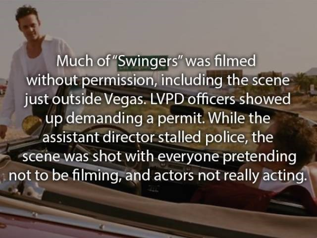 """movie fact - Motor vehicle - Much of """"Swingers"""" was filmed without permission, including the scene just outside Vegas. LVPD officers showed up demanding a permit. While the assistant director stalled police, the scene was shot with everyone pretending not to be filming, and actors not really acting."""