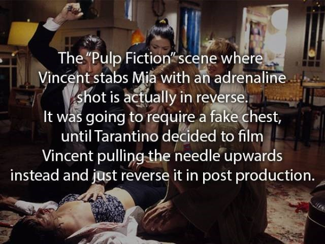 """movie fact - Text - The """"Pulp Fictionscene where Vinceht stabs Mia with an adrenaline shot is actually in reverse. It was going to require a fake chest, until Tarantino decided to film Vincent pulling-the needle upwards instead and just reverse it in post production."""