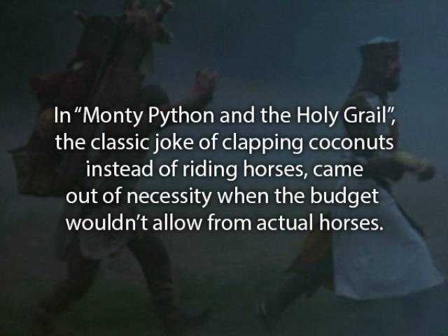 """movie fact - Text - In """"Monty Python and the Holy Grail, the classic joke of clapping coconuts instead of riding horses, came out of necessity when the budget wouldn't allow from actual horses."""