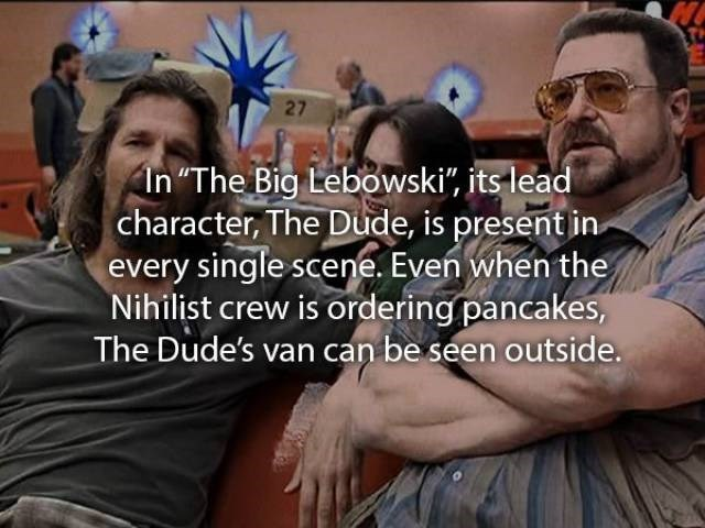 """movie fact - People - 27 In """"The Big Lebowski"""", its lead character, The Dude, is present in every single scene. Even when the Nihilist crew is ordering pancakes, The Dude's van can be seen outside."""