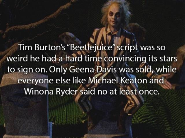 """movie fact - Text - Tim Burton's """"Beetlejuice script was so weird he had a hard time convincing its stars to sign on. Only Geena Davis was sold, while everyone else like Michael Keaton and Winona Ryder said no at least once."""