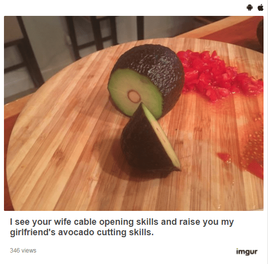 Avocado - I see your wife cable opening skills and raise you my girlfriend's avocado cutting skills. 346 views imgur