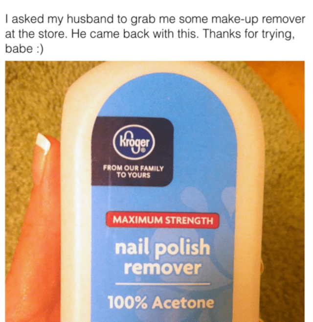 Skin care - I asked my husband to grab me some make-up remover at the store. He came back with this. Thanks for trying, babe : Kroger FROM OUR FAMILY TO YOURS MAXIMUM STRENGTH nail polish remover 100% Acetone