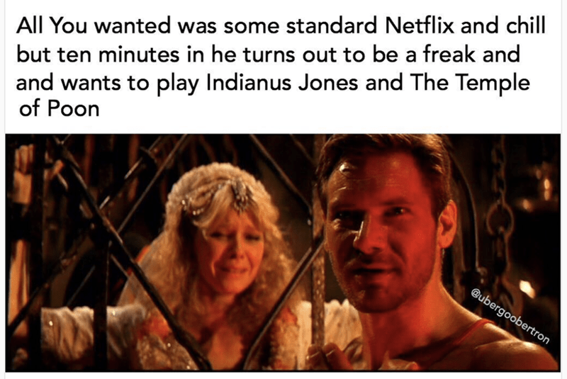 Text - All You wanted was some standard Netflix and chill and wants to play Indianus Jones and The Temple of Poon but ten minutes in he turns out to be a freak and @ubergoobertron
