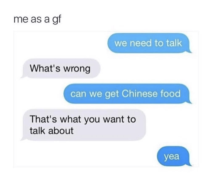 Text - me as a gf we need to talk What's wrong can we get Chinese food That's what you want to talk about yea