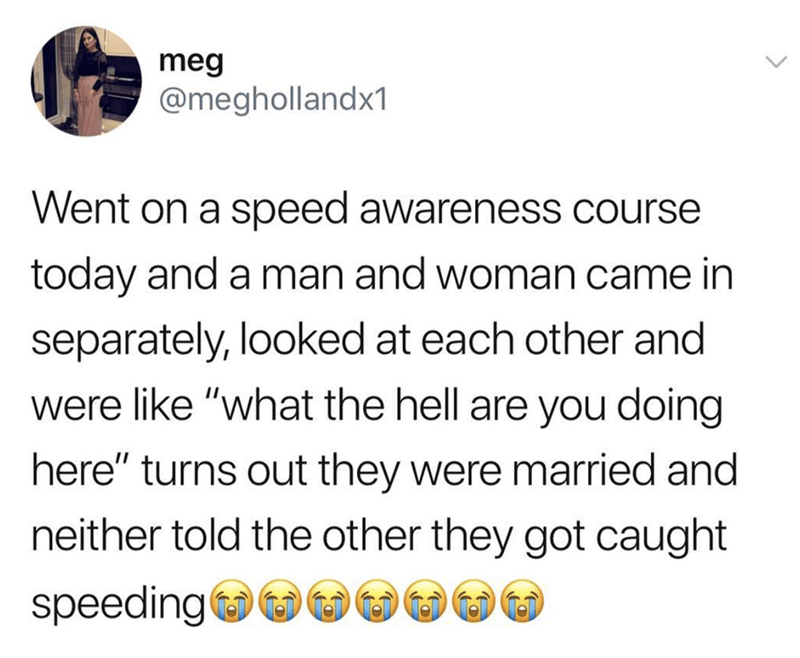 "Text - meg @meghollandx1 Went on a speed awareness course today and a man and woman came in separately, looked at each other and were like ""what the hell are you doing here"" turns out they were married and neither told the other they got caught speeding"