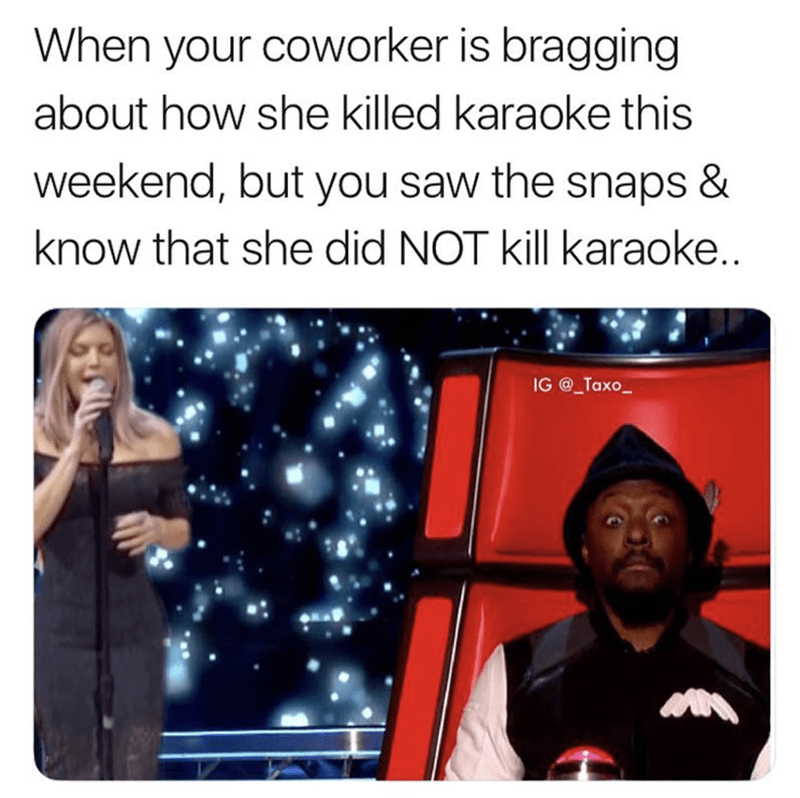 Text - When your coworker is bragging about how she killed karaoke this weekend, but you saw the snaps & know that she did NOT kill karaoke.. IG @_Taxo
