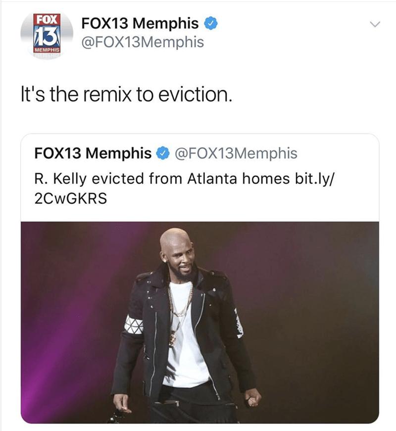Text - FOX FOX13 Memphis @FOX13Memphis 13 MEMPHIS It's the remix to eviction. FOX13 Memphis @FOX13Memphis R. Kelly evicted from Atlanta homes bit.ly/ 2CWGKRS