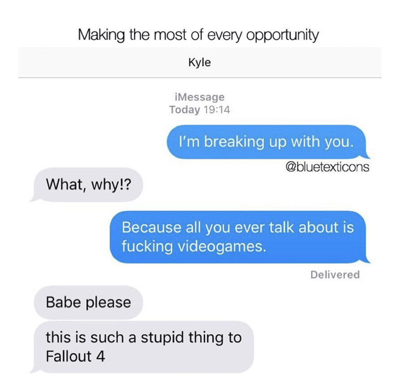 Text - Making the most of every opportunity Kyle iMessage Today 19:14 I'm breaking up with you. @bluetexticons What, why!? Because all you ever talk about is fucking videogames. Delivered Babe please this is such a stupid thing to Fallout 4