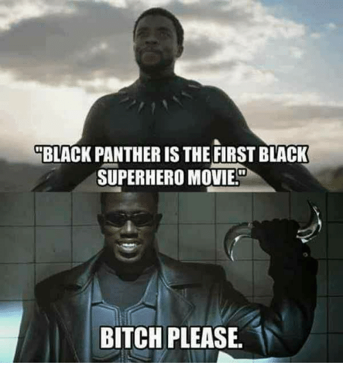 """Movie - """"BLACK PANTHER IS THE FIRST BLACK SUPERHERO MOVIE BITCH PLEASE."""