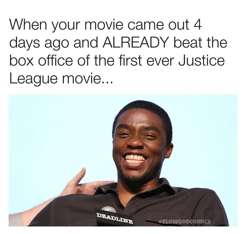 Text - When your movie came out 4 days ago and ALREADY beat the box office of the first ever Justice League movie... DEADLINE @FLOWGODcomics