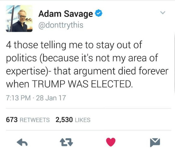 Text - Adam Savage @donttrythis 4 those telling me to stay out of politics (because it's not my area of expertise)- that argument died forever when TRUMP WAS ELECTED. 7:13 PM 28 Jan 17 673 RETWEETS 2,530 LIKES