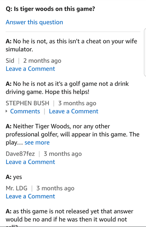Text - Q: Is tiger woods on this game? Answer this question A: No he is not, as this isn't a cheat on your wife simulator. 2 months ago Sid Leave a Comment A: No he is not as it's a golf game not a drink driving game. Hope this helps! STEPHEN BUSH 3 months ago Comments Leave a Comment A: Neither Tiger Woods, nor any other professional golfer, will appear in this game. The play... see more Dave87fez 3 months ago Leave a Comment A: yes 3 months ago Mr. LDG Leave a Comment A: as this game is not re