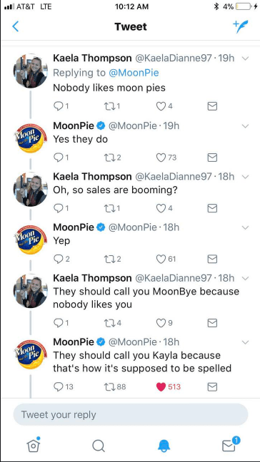 Text - lAT&T LTE 10:12 AM *4% Tweet Kaela Thompson @KaelaDianne97.19h Replying to @MoonPie Nobody likes moon pies t21 MoonPie @MoonPie 19h Moon Pie Yes they do t2 73 Kaela Thompson @KaelaDianne97 18h Oh, so sales are booming? 21 4 MoonPie @MoonPie 18h oon Pie Yep t2 61 Kaela Thompson @KaelaDianne97 18h They should call you MoonBye because nobody likes you t14 MoonPie@Moon Pie 18h Moon Pie They should call you Kayla because that's how it's supposed to be spelled 13 t88 513 Tweet your reply