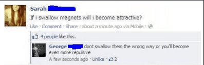 Text - Sarah If i swallow magnets will i become attractive? Like Comment Share about a minute ago via Mobile 4people like this. Georgel even more repulsive A few seconds ago Unlike 2 I dont swallow them the wrong way or youll become