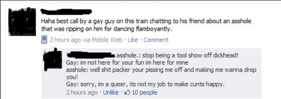 Text - Haha best call by a gay guy on this train chatting to his friend about an asshole that was ripping on him for dancing fiamboyantly.  2 hours ago via Mobile Web Like Comment asshole.: stop being a tool show off dickhead! Gay: im not here for your fun im here for mine asshole: well shit packer your pissing me off and making me wanna drop you! Gay: sorry, im a queer, its not my job to make cunts happy. 2 hours ago Unlike 10 people