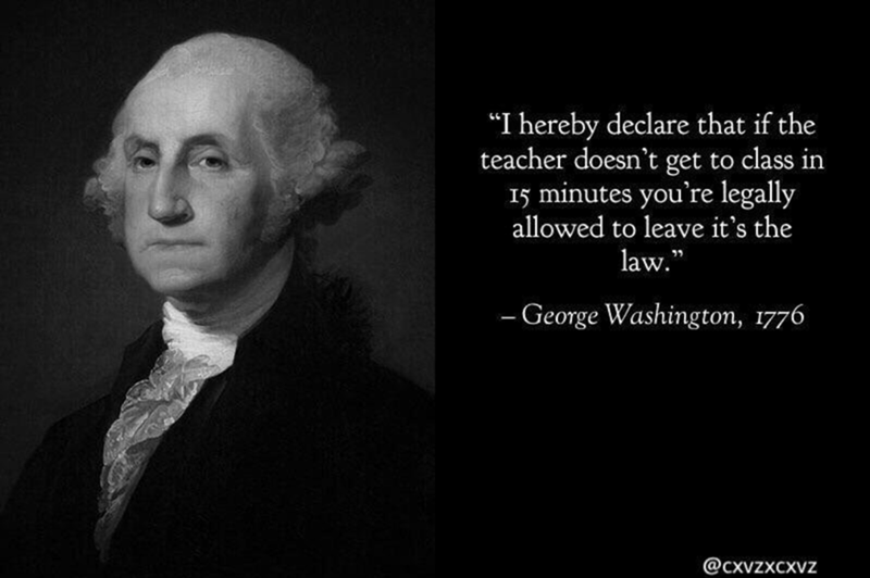 """dank meme - Text - """"I hereby declare that if the teacher doesn't get to class in I5 minutes you're legally allowed to leave it's the law."""" -George Washington, 1776 @cxvzxcxvz"""