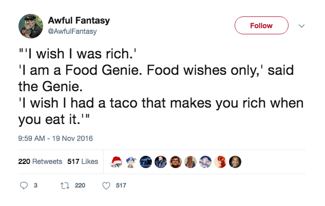 "Text - Awful Fantasy @AwfulFantasy Follow ""I wish I was rich. 'I am a Food Genie. Food wishes only,' said the Genie 'l wish I had a taco that makes you rich when you eat it. 9:59 AM - 19 Nov 2016 220 Retweets 517 Likes 220 3 517"